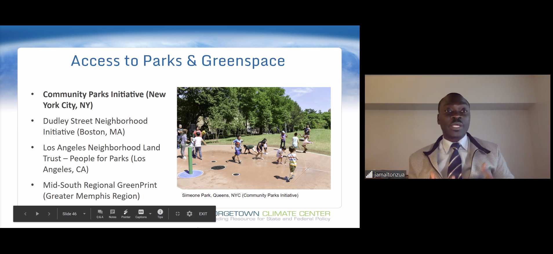 "A split screen image: On the right, Jamal Tonzua discusses case studies on equitable adaptation. On the left, a powerpoint slide is titled: ""Access to Parks & Greenspace"" and lists the following examples of greenspace case studies: Community Parks Initiative (New York City, NY); Dudley Street Neighborhood Initiative (Boston, MA); Los Angeles Neighborhood Land Trust -- People for Parks (Los Angeles, CA); Mid-South Regional GreenPrint (Greater Memphis Region). The slide also shows a picture of children playing in sprinklers at a small water fixture surrounded by grass and trees in Simeone Park, Queens, NYC (part of the Community Parks Initiative)"